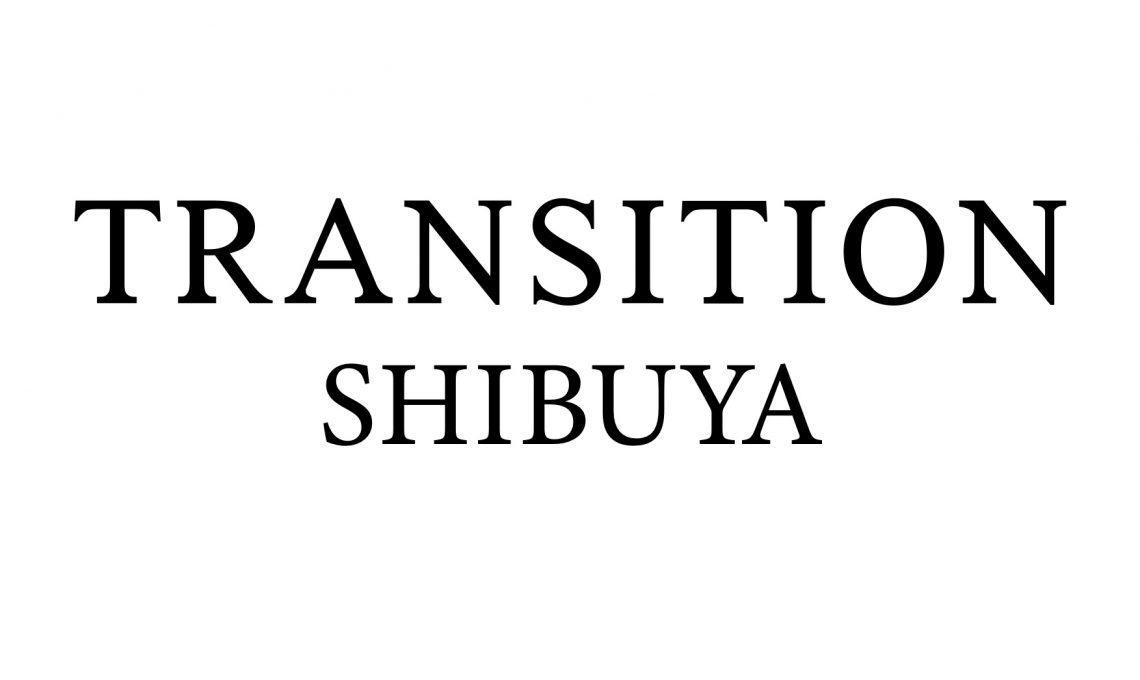 TRANSITION SHIBUYA 7/4(土) オープン!